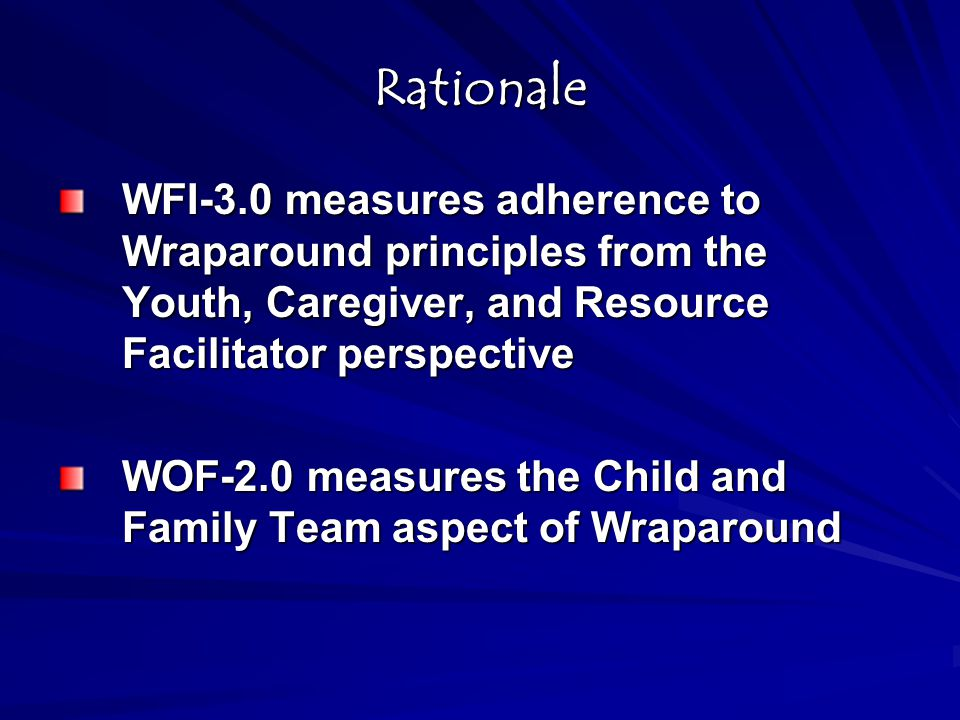Rationale WFI-3.0 measures adherence to Wraparound principles from the Youth, Caregiver, and Resource Facilitator perspective.