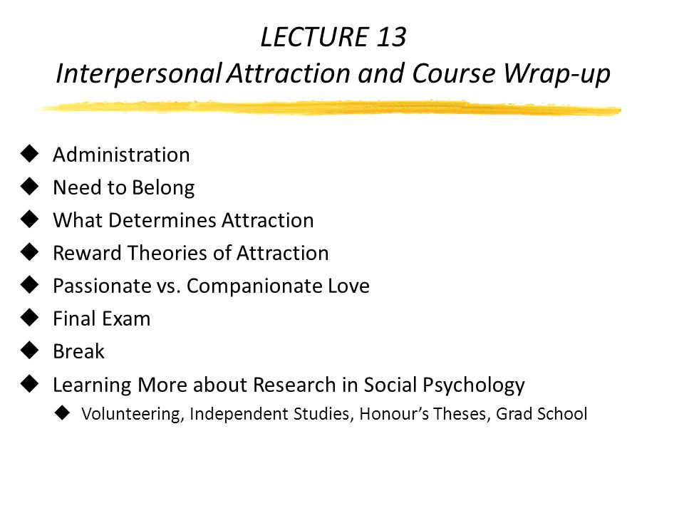LECTURE 13 Interpersonal Attraction and Course Wrap-up