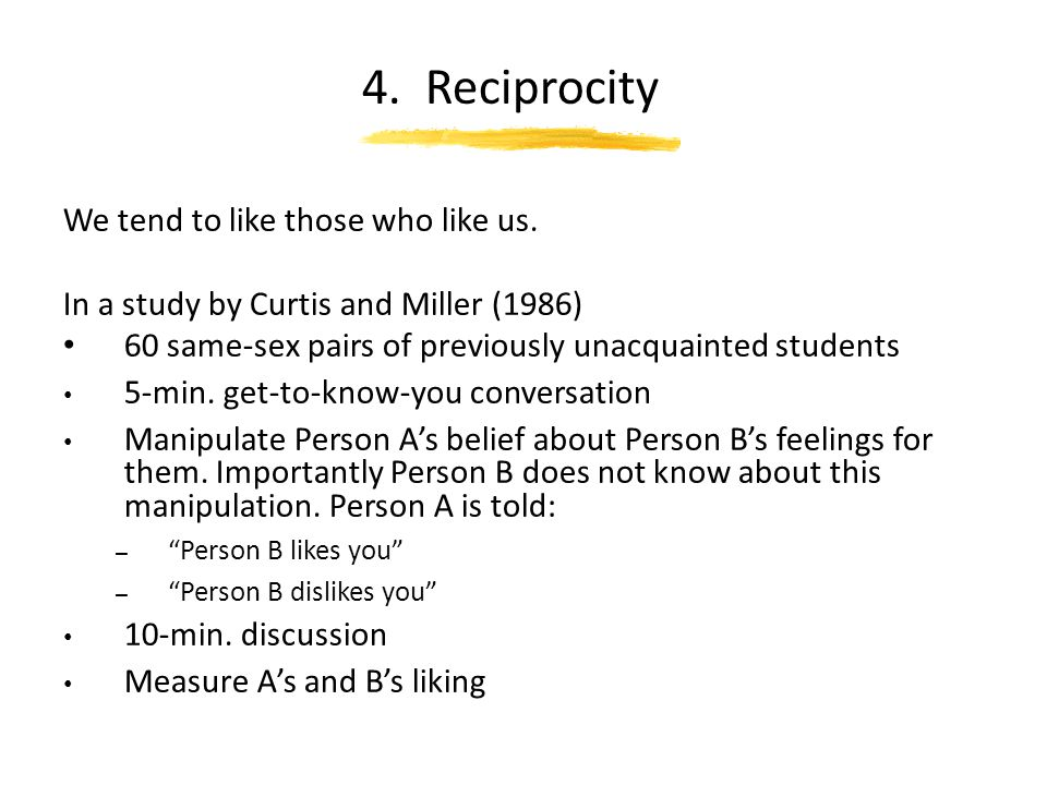 4. Reciprocity We tend to like those who like us.