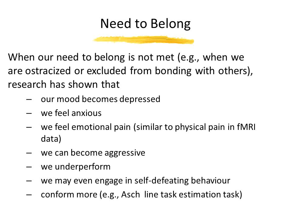 Need to Belong When our need to belong is not met (e.g., when we are ostracized or excluded from bonding with others), research has shown that.