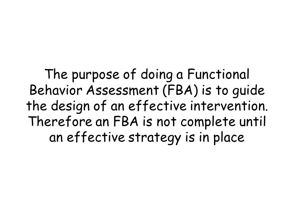 The purpose of doing a Functional Behavior Assessment (FBA) is to guide the design of an effective intervention.