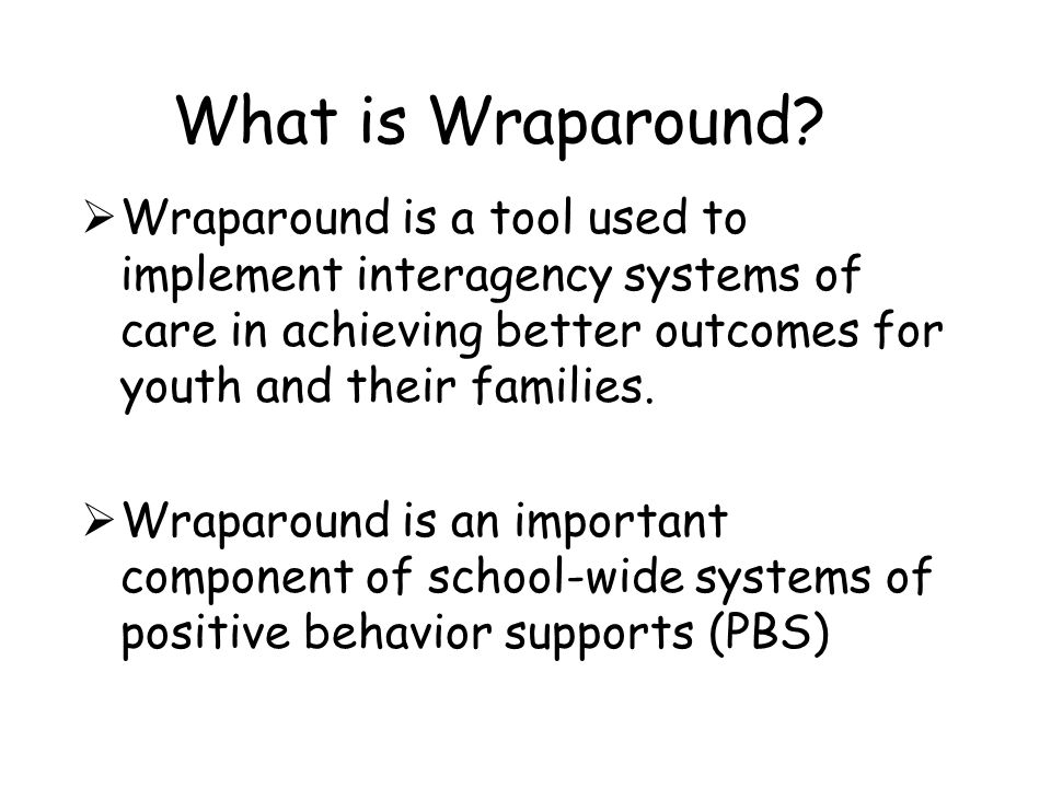 What is Wraparound Wraparound is a tool used to implement interagency systems of care in achieving better outcomes for youth and their families.