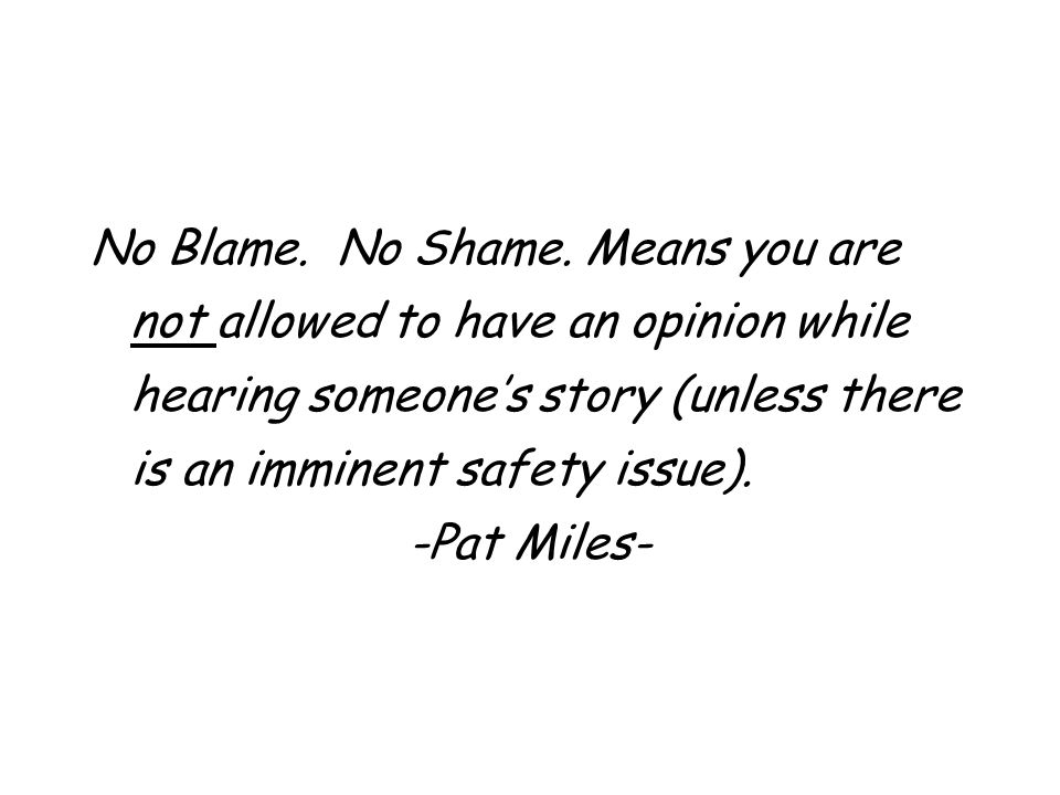 No Blame. No Shame. Means you are not allowed to have an opinion while hearing someone's story (unless there is an imminent safety issue).