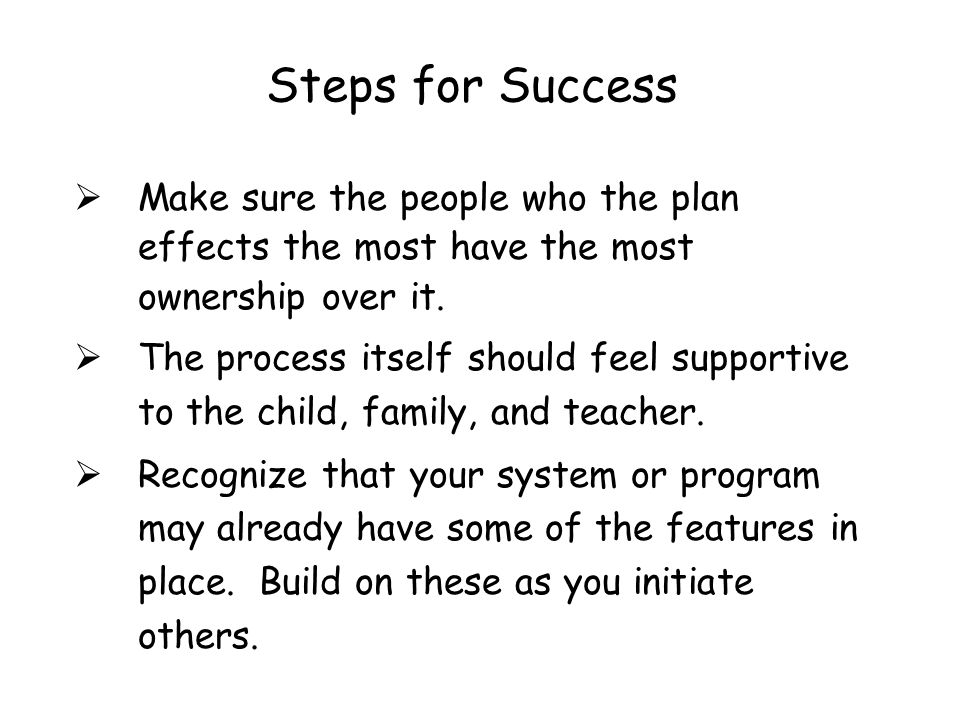 Steps for Success Make sure the people who the plan effects the most have the most ownership over it.