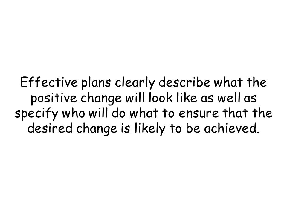 Effective plans clearly describe what the positive change will look like as well as specify who will do what to ensure that the desired change is likely to be achieved.
