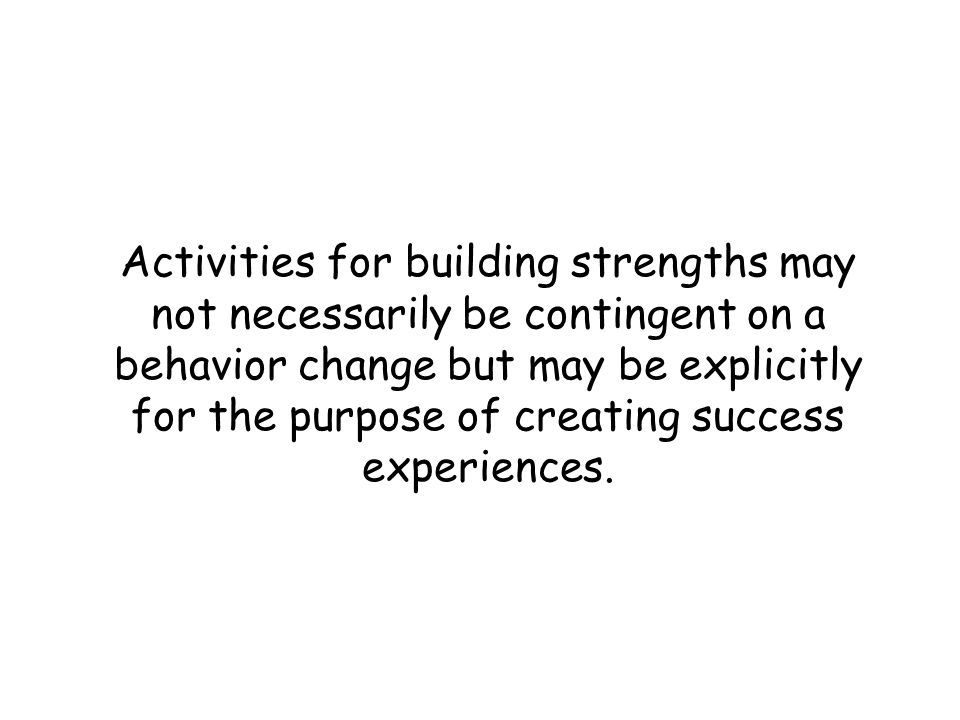 Activities for building strengths may not necessarily be contingent on a behavior change but may be explicitly for the purpose of creating success experiences.