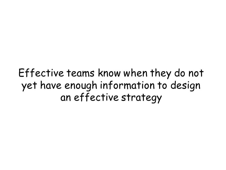 Effective teams know when they do not yet have enough information to design an effective strategy