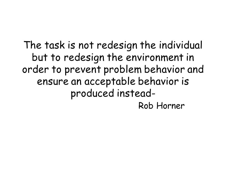 The task is not redesign the individual but to redesign the environment in order to prevent problem behavior and ensure an acceptable behavior is produced instead- Rob Horner