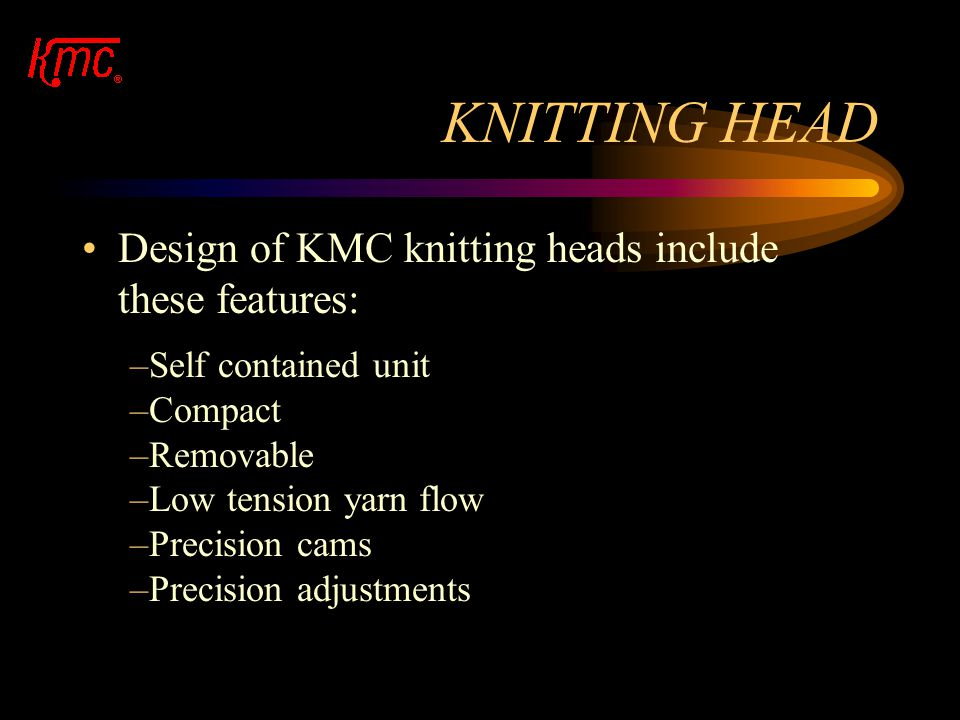 KNITTING HEAD Design of KMC knitting heads include these features: