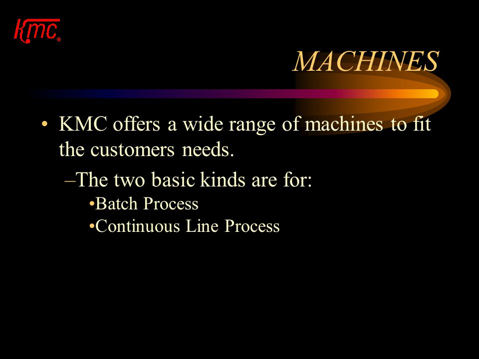MACHINES KMC offers a wide range of machines to fit the customers needs. The two basic kinds are for: