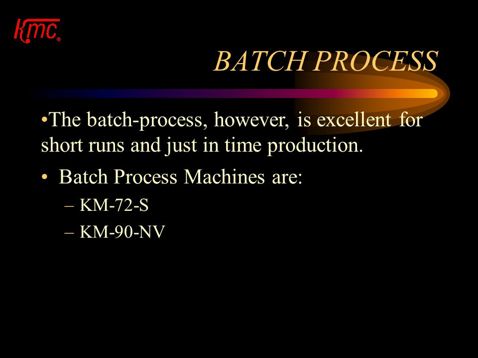 BATCH PROCESS The batch-process, however, is excellent for short runs and just in time production. Batch Process Machines are: