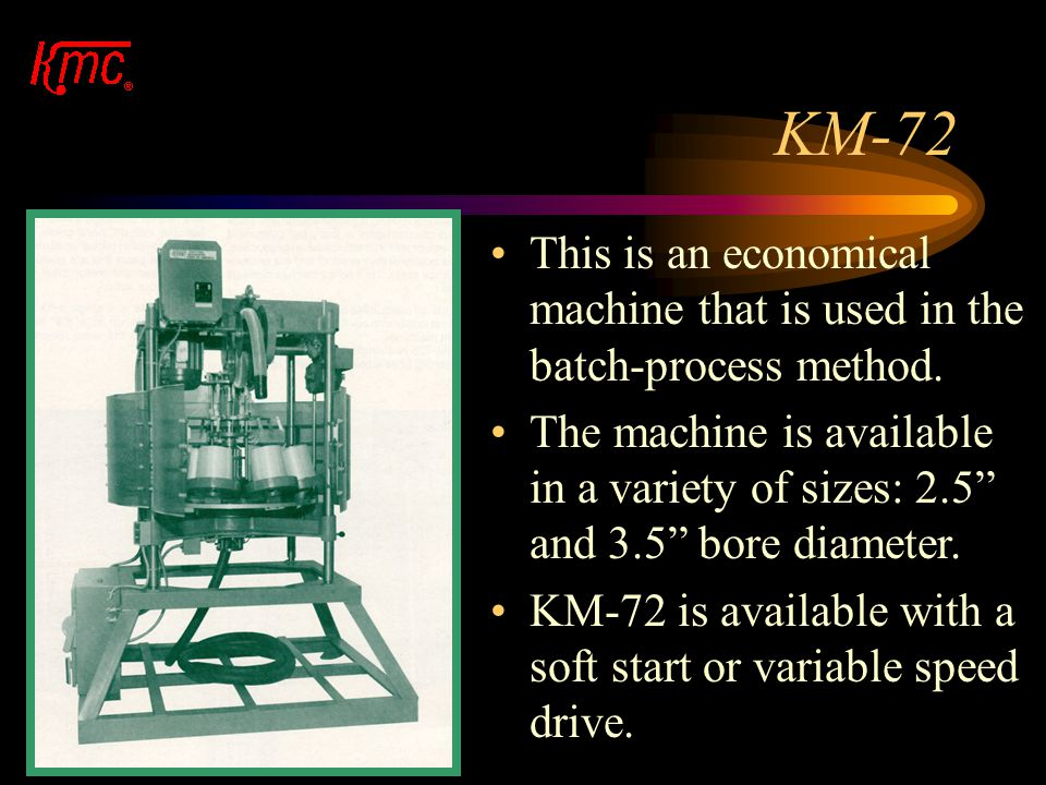 KM-72 This is an economical machine that is used in the batch-process method.