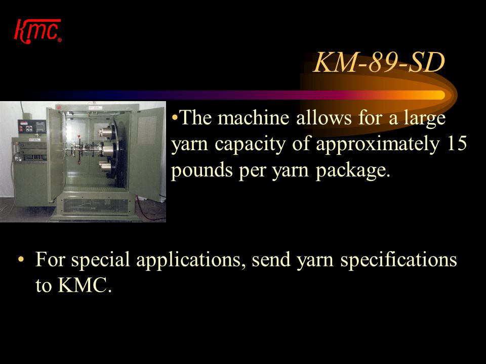 KM-89-SD The machine allows for a large yarn capacity of approximately 15 pounds per yarn package.