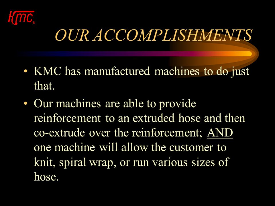 OUR ACCOMPLISHMENTS KMC has manufactured machines to do just that.