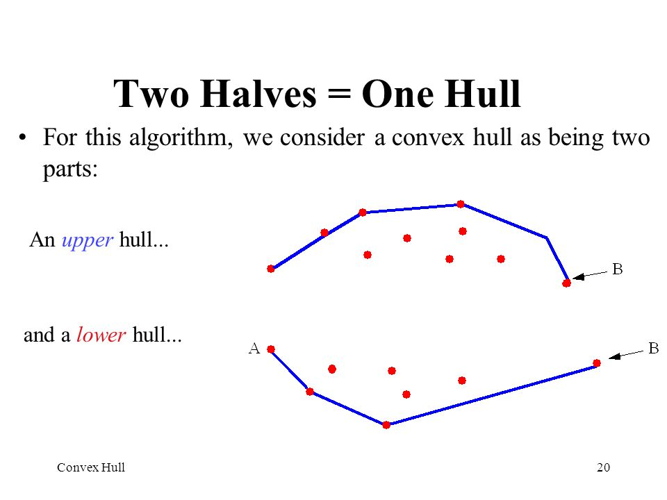 Two Halves = One Hull For this algorithm, we consider a convex hull as being two parts: An upper hull...