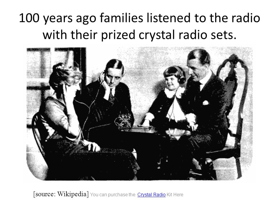 100 years ago families listened to the radio with their prized crystal radio sets.