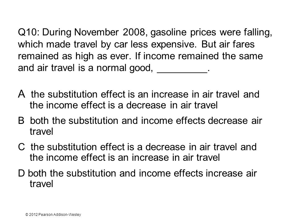 Q10: During November 2008, gasoline prices were falling, which made travel by car less expensive. But air fares remained as high as ever. If income remained the same and air travel is a normal good, _________.