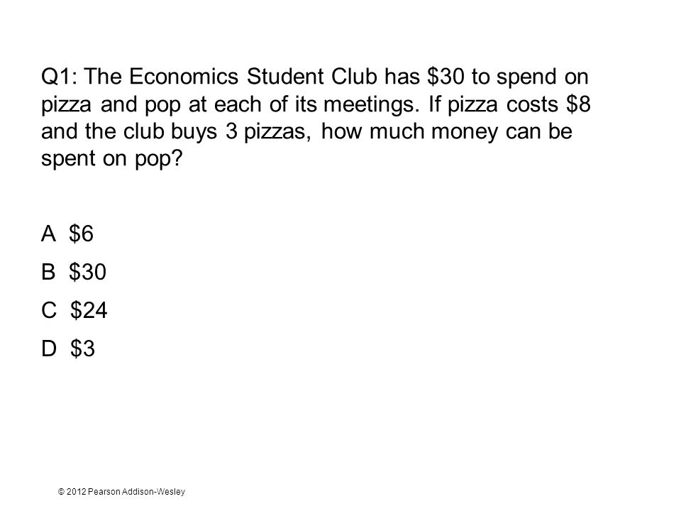 Q1: The Economics Student Club has $30 to spend on pizza and pop at each of its meetings. If pizza costs $8 and the club buys 3 pizzas, how much money can be spent on pop
