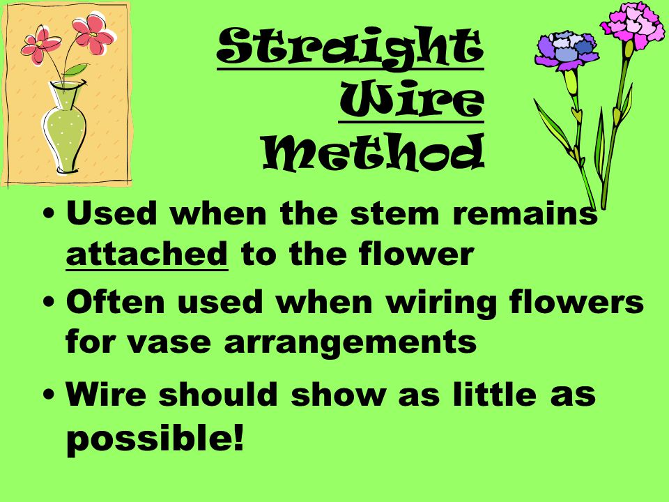 Straight Wire Method Used when the stem remains attached to the flower