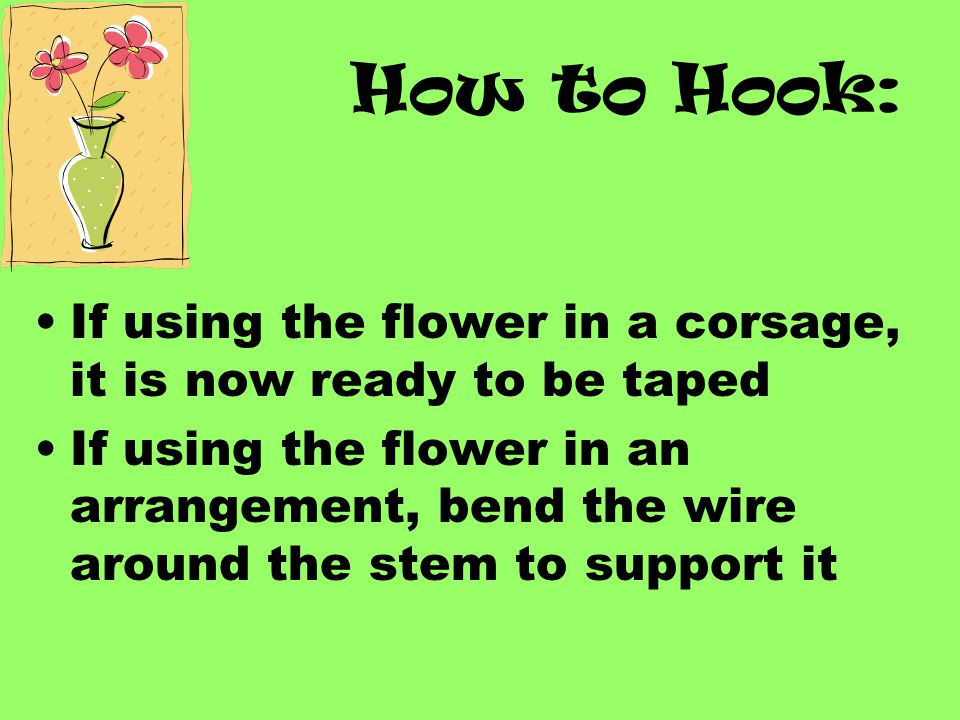 How to Hook: If using the flower in a corsage, it is now ready to be taped.