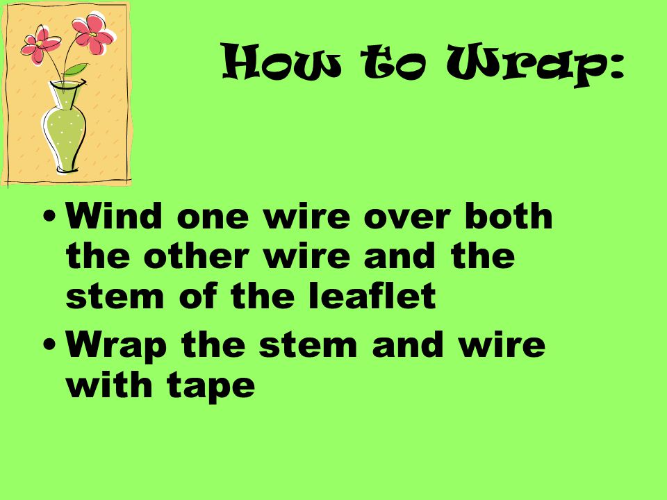 How to Wrap: Wind one wire over both the other wire and the stem of the leaflet.