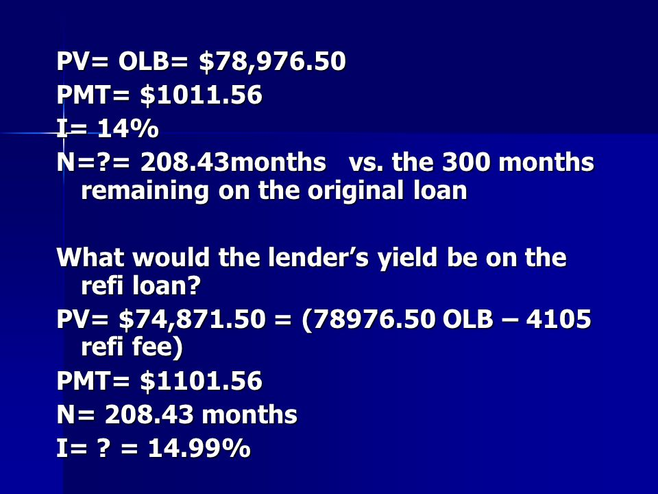 PV= OLB= $78,976.50 PMT= $1011.56. I= 14% N= = 208.43months vs. the 300 months remaining on the original loan.