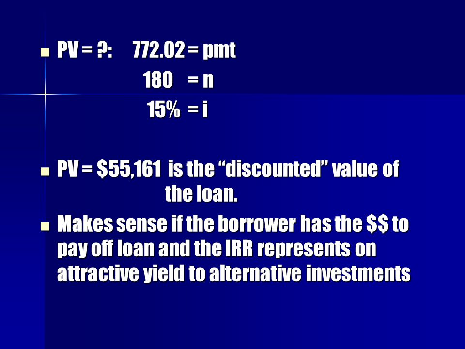 PV = : 772.02 = pmt 180 = n. 15% = i. PV = $55,161 is the discounted value of the loan.