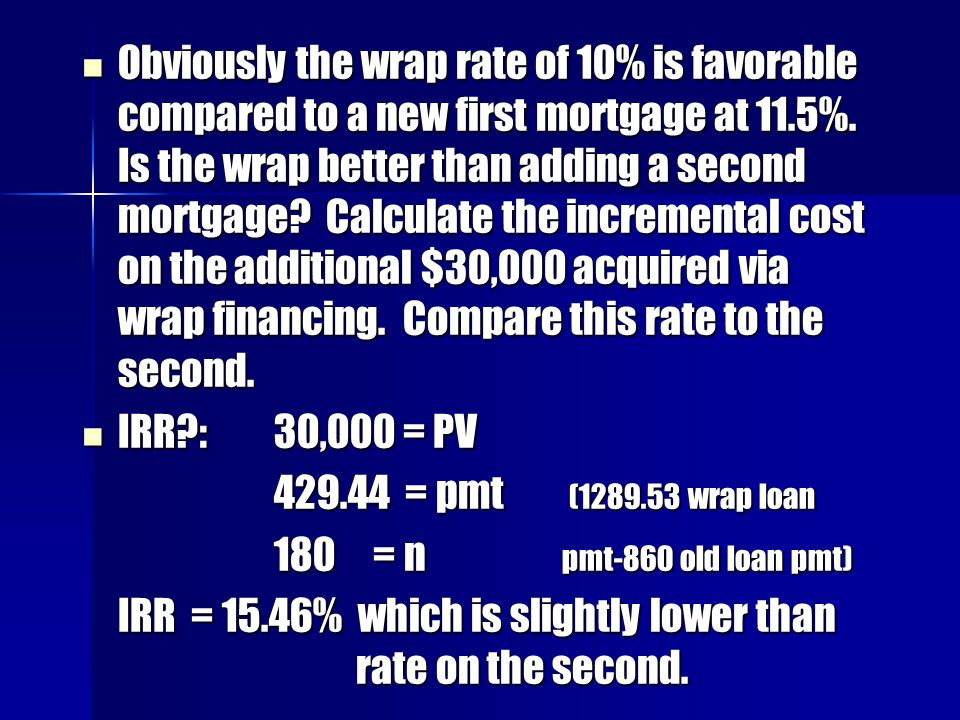 Obviously the wrap rate of 10% is favorable compared to a new first mortgage at 11.5%. Is the wrap better than adding a second mortgage Calculate the incremental cost on the additional $30,000 acquired via wrap financing. Compare this rate to the second.
