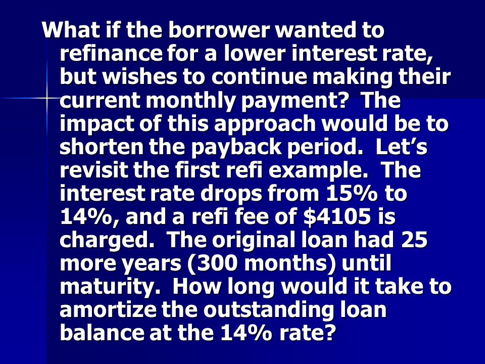 What if the borrower wanted to refinance for a lower interest rate, but wishes to continue making their current monthly payment.