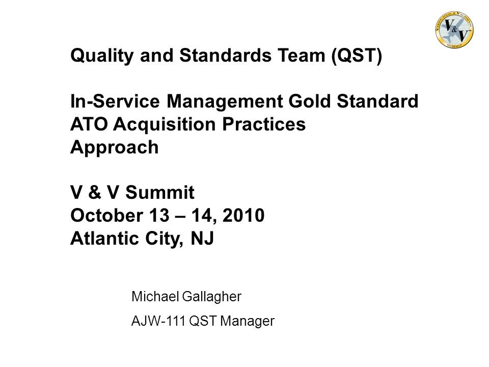 Quality and Standards Team (QST) In-Service Management Gold Standard ATO Acquisition Practices Approach V & V Summit October 13 – 14, 2010 Atlantic City, NJ