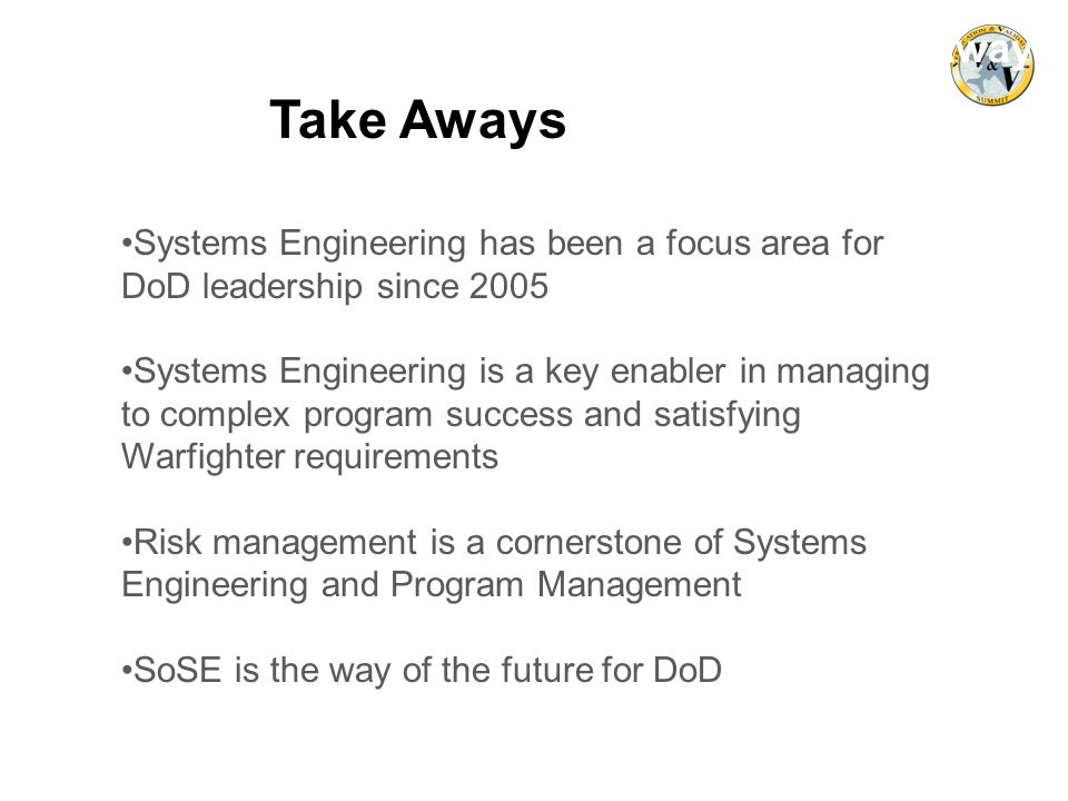 Take Aways Take Aways. Systems Engineering has been a focus area for DoD leadership since 2005.