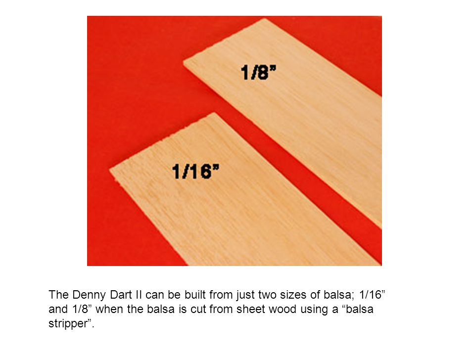 The Denny Dart II can be built from just two sizes of balsa; 1/16 and 1/8 when the balsa is cut from sheet wood using a balsa stripper .