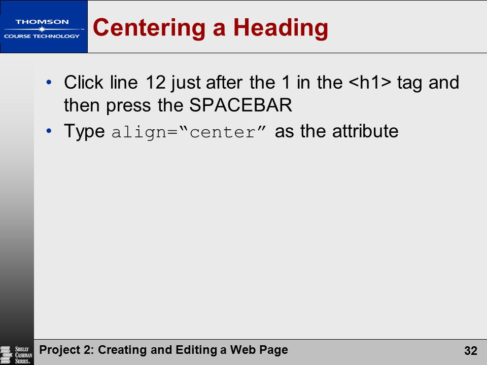 Centering a Heading Click line 12 just after the 1 in the <h1> tag and then press the SPACEBAR. Type align= center as the attribute.