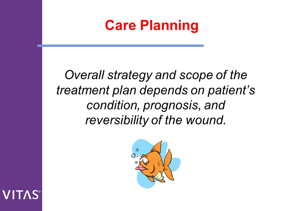 Care Planning. Overall strategy and scope of the treatment plan depends on patient's condition, prognosis, and reversibility of the wound.