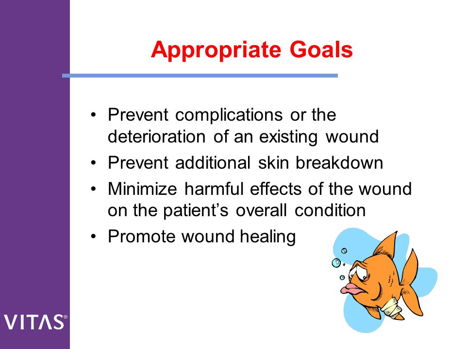 Appropriate Goals Prevent complications or the deterioration of an existing wound. Prevent additional skin breakdown.