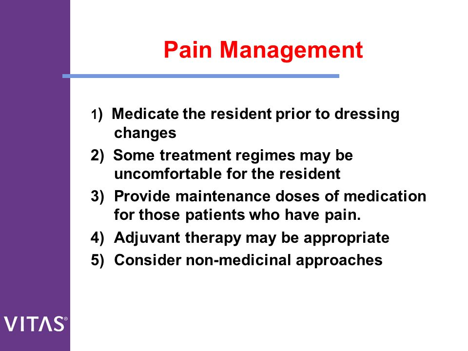 Pain Management 1) Medicate the resident prior to dressing changes. 2) Some treatment regimes may be uncomfortable for the resident.
