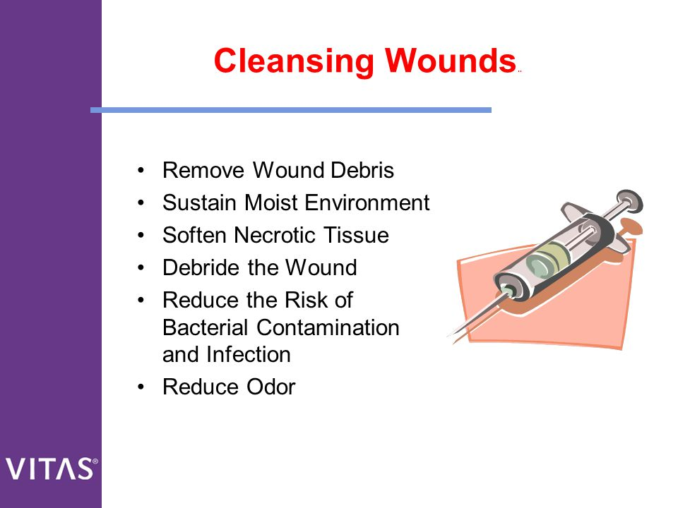 Cleansing Wounds.. Remove Wound Debris Sustain Moist Environment
