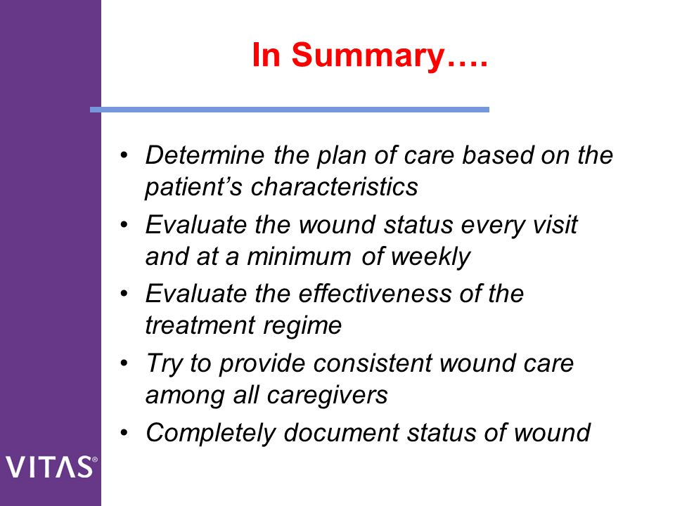 In Summary…. Determine the plan of care based on the patient's characteristics. Evaluate the wound status every visit and at a minimum of weekly.