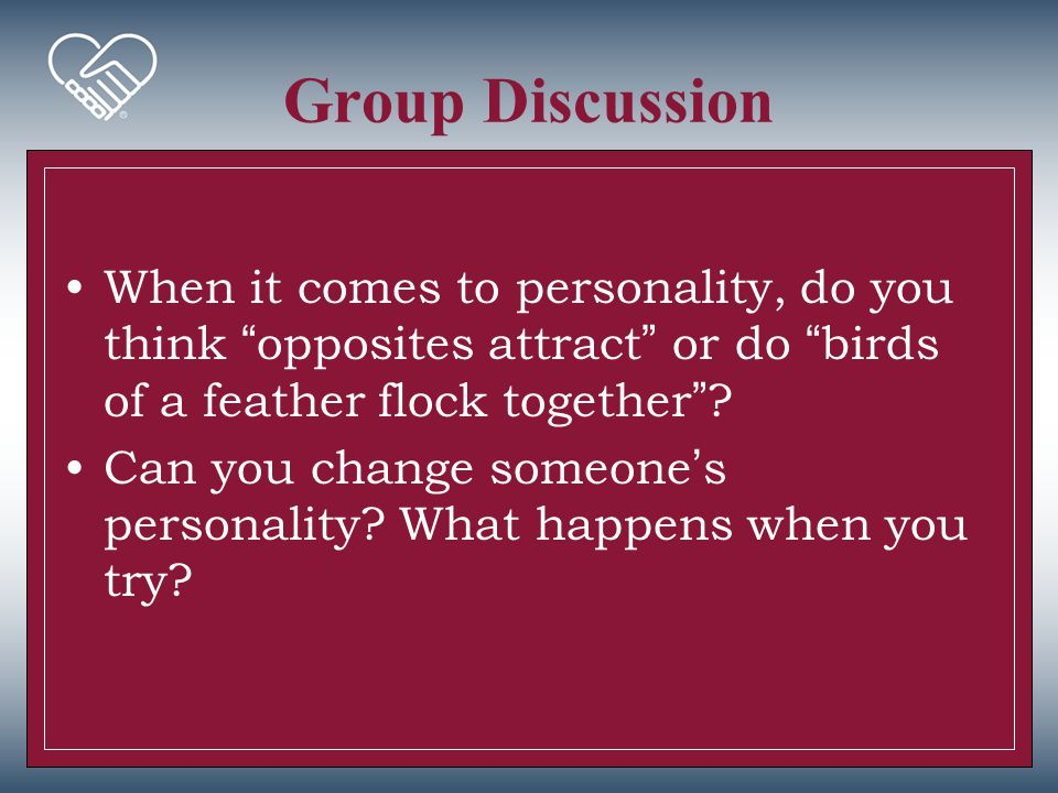 Group Discussion When it comes to personality, do you think opposites attract or do birds of a feather flock together