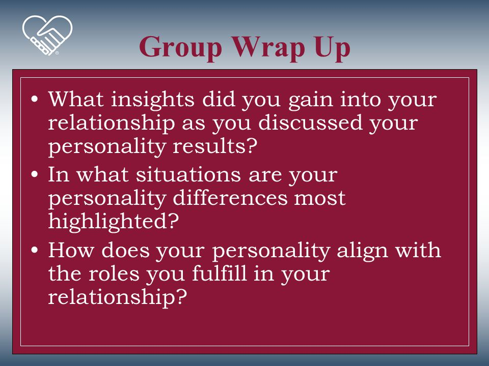 Group Wrap Up What insights did you gain into your relationship as you discussed your personality results