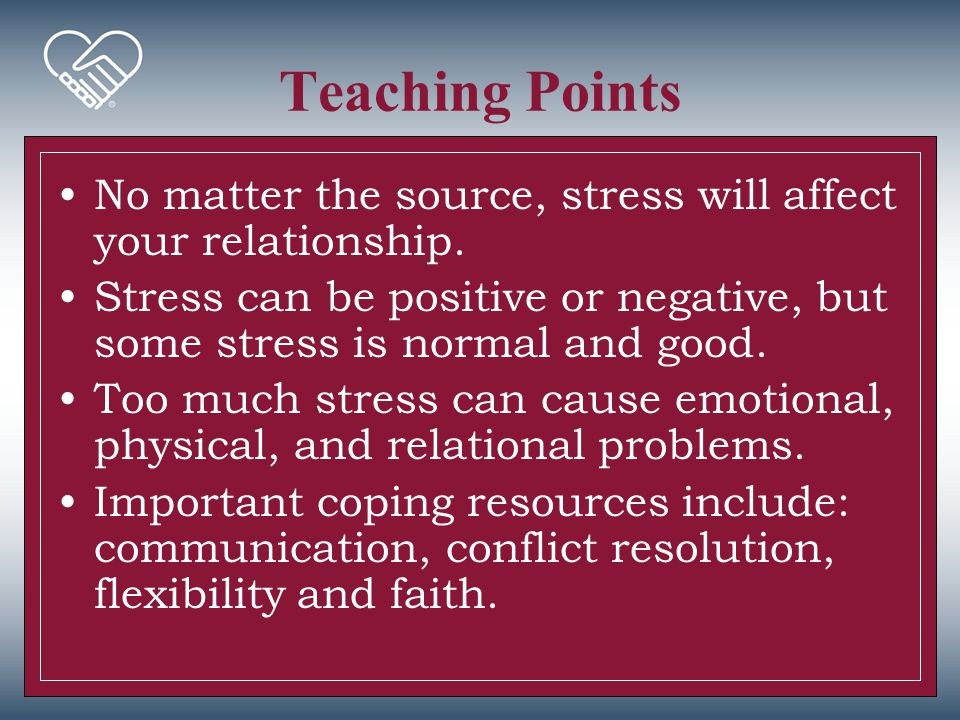 Teaching Points No matter the source, stress will affect your relationship. Stress can be positive or negative, but some stress is normal and good.