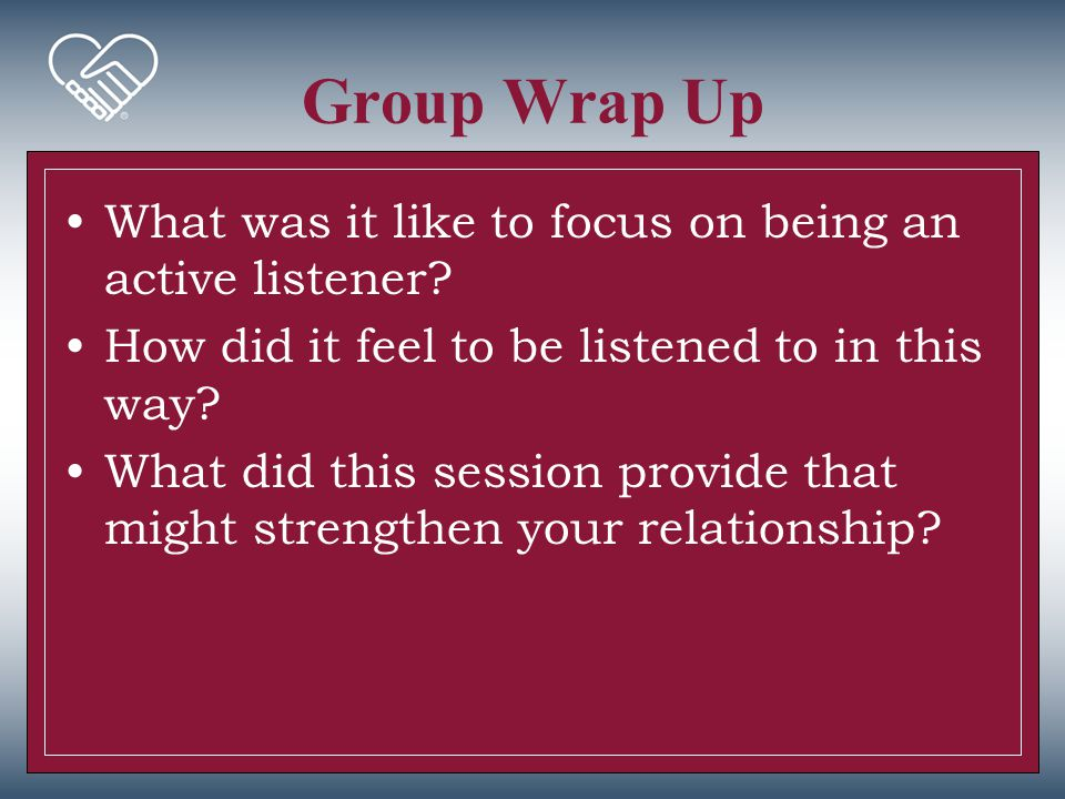Group Wrap Up What was it like to focus on being an active listener