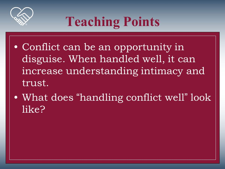 Teaching Points Conflict can be an opportunity in disguise. When handled well, it can increase understanding intimacy and trust.