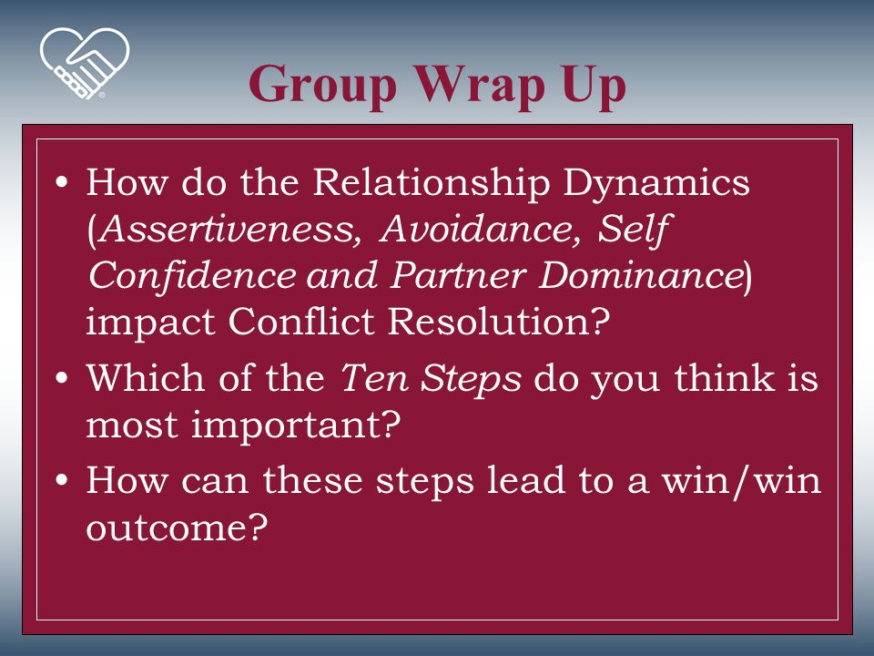 Group Wrap Up How do the Relationship Dynamics (Assertiveness, Avoidance, Self Confidence and Partner Dominance) impact Conflict Resolution