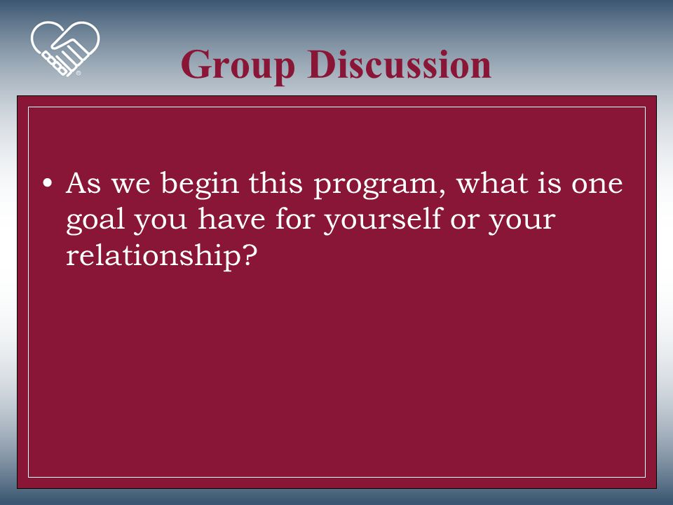 Group Discussion As we begin this program, what is one goal you have for yourself or your relationship