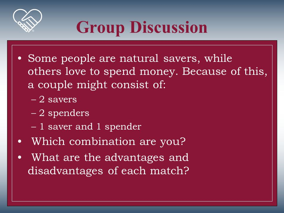 Group Discussion Some people are natural savers, while others love to spend money. Because of this, a couple might consist of: