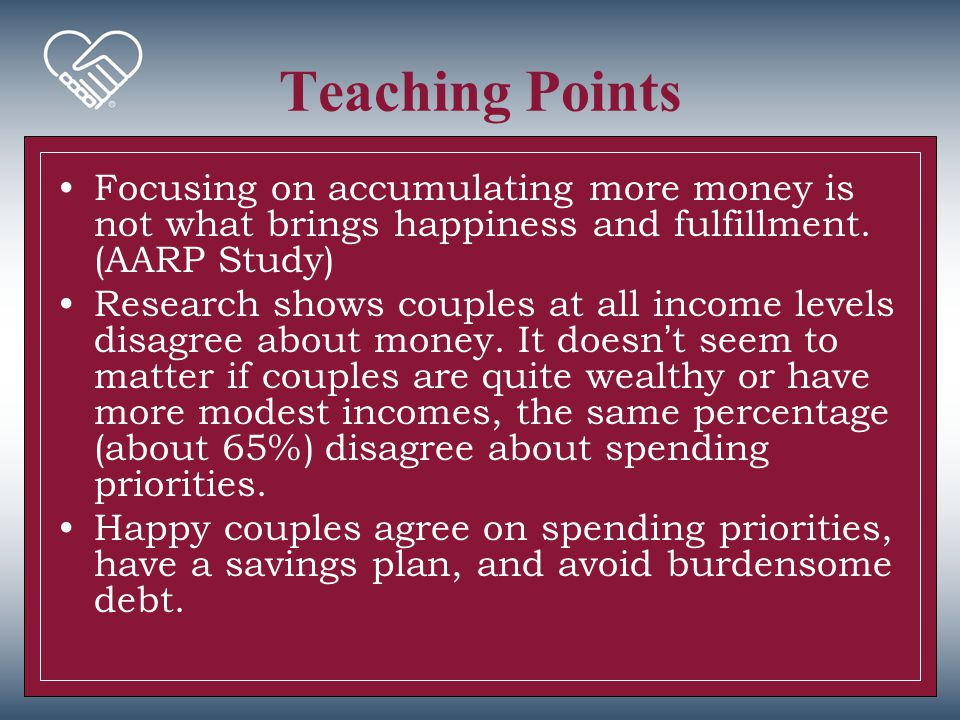 Teaching Points Focusing on accumulating more money is not what brings happiness and fulfillment. (AARP Study)