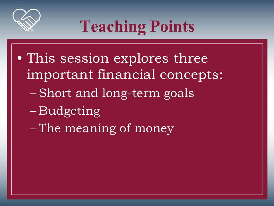 Teaching Points This session explores three important financial concepts: Short and long-term goals.