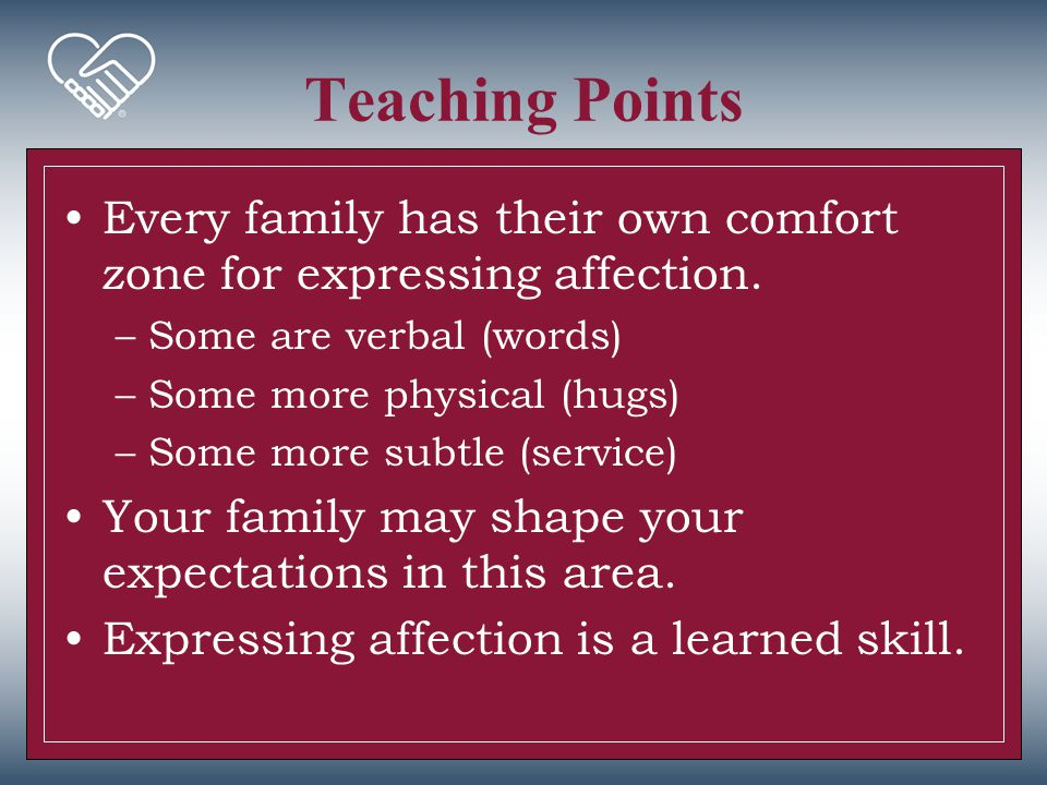 Teaching Points Every family has their own comfort zone for expressing affection. Some are verbal (words)