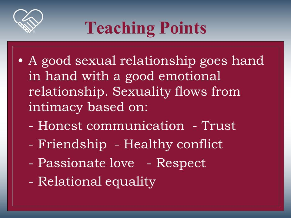 Teaching Points A good sexual relationship goes hand in hand with a good emotional relationship. Sexuality flows from intimacy based on: